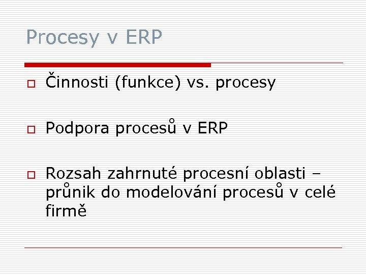 Procesy v ERP o Činnosti (funkce) vs. procesy o Podpora procesů v ERP o