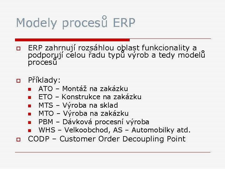 Modely procesů ERP o o ERP zahrnují rozsáhlou oblast funkcionality a podporují celou řadu