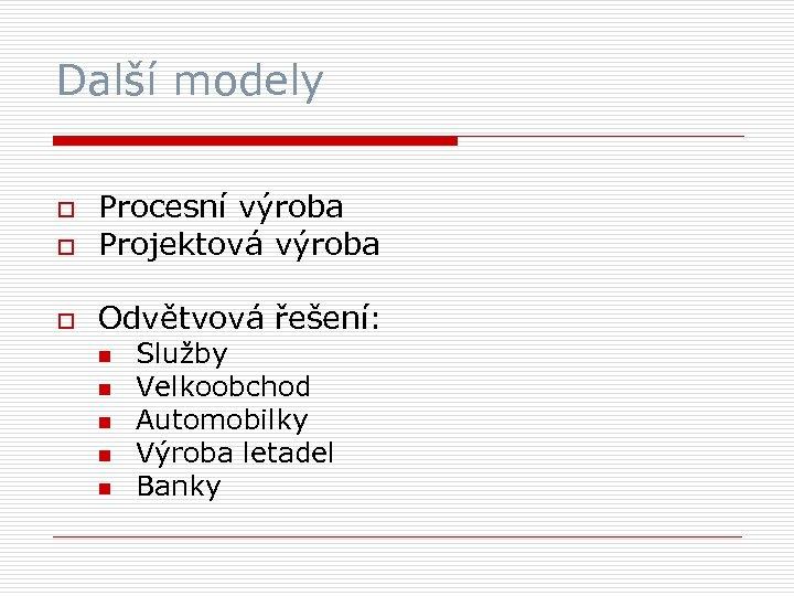 Další modely o Procesní výroba Projektová výroba o Odvětvová řešení: o n n n