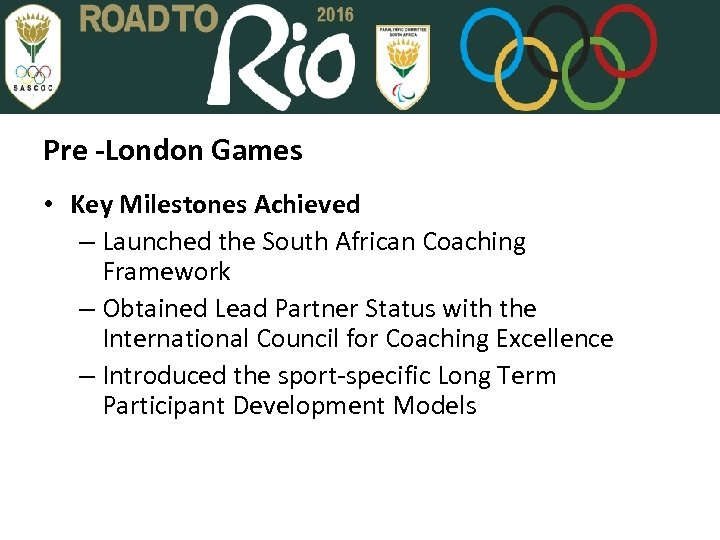 Pre -London Games • Key Milestones Achieved – Launched the South African Coaching Framework