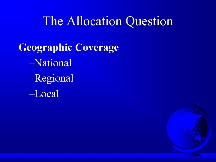 The Allocation Question Geographic Coverage –National –Regional –Local
