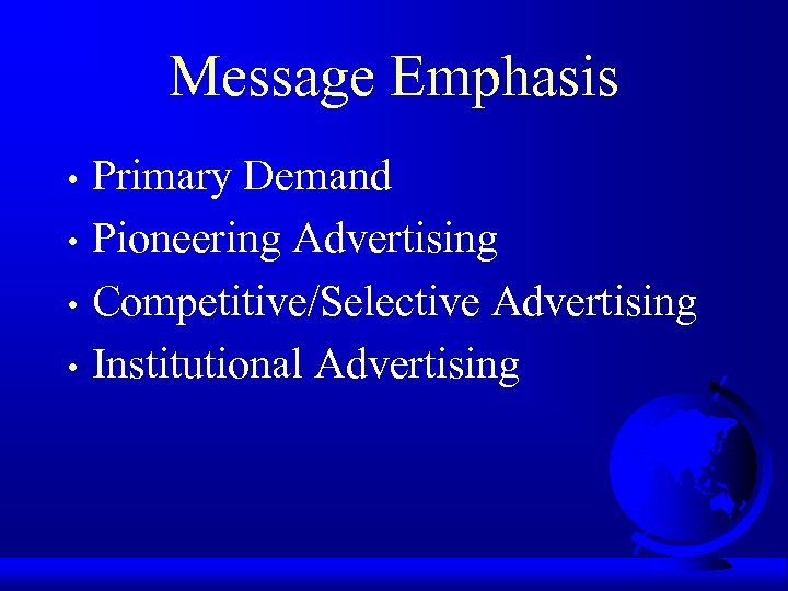 Message Emphasis Primary Demand • Pioneering Advertising • Competitive/Selective Advertising • Institutional Advertising •