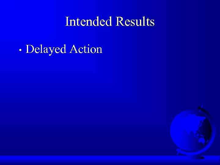 Intended Results • Delayed Action