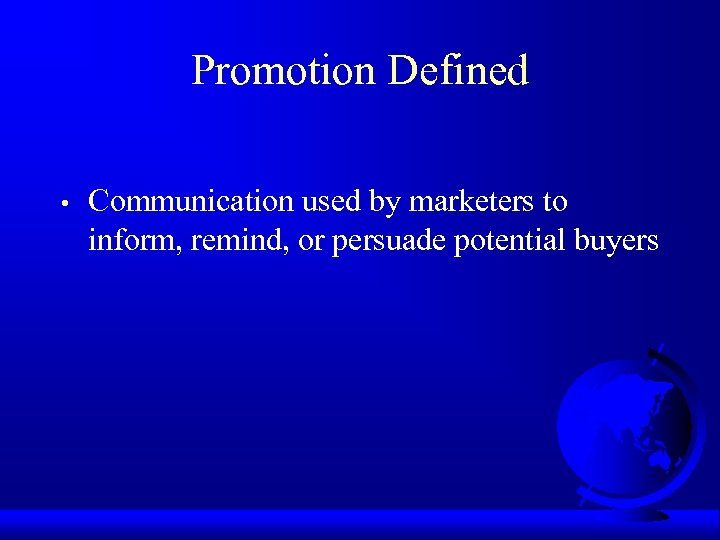 Promotion Defined • Communication used by marketers to inform, remind, or persuade potential buyers