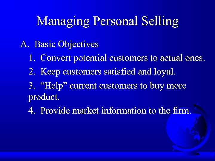 Managing Personal Selling A. Basic Objectives 1. Convert potential customers to actual ones. 2.