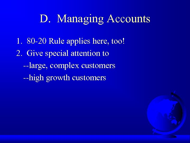 D. Managing Accounts 1. 80 -20 Rule applies here, too! 2. Give special attention