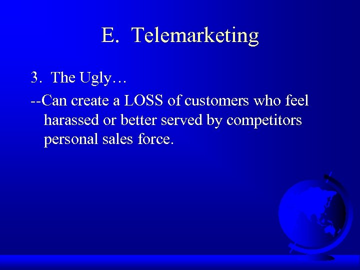 E. Telemarketing 3. The Ugly… --Can create a LOSS of customers who feel harassed