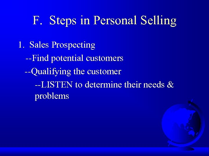 F. Steps in Personal Selling 1. Sales Prospecting --Find potential customers --Qualifying the customer