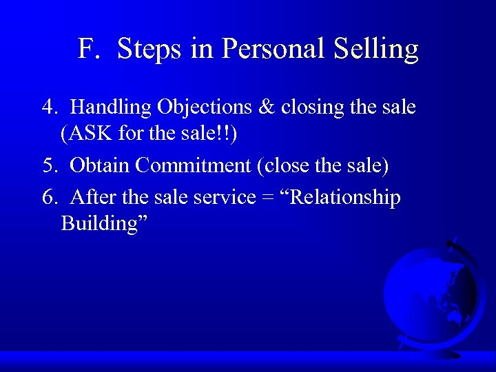 F. Steps in Personal Selling 4. Handling Objections & closing the sale (ASK for