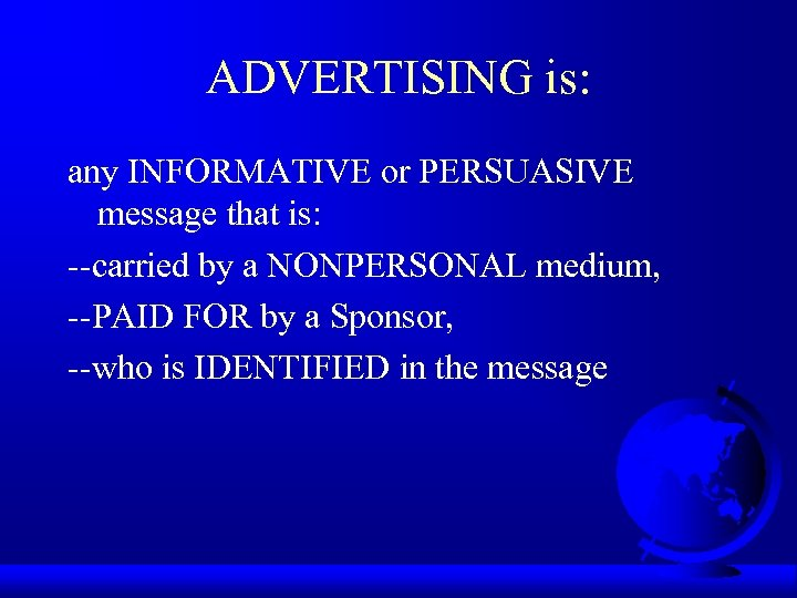 ADVERTISING is: any INFORMATIVE or PERSUASIVE message that is: --carried by a NONPERSONAL medium,