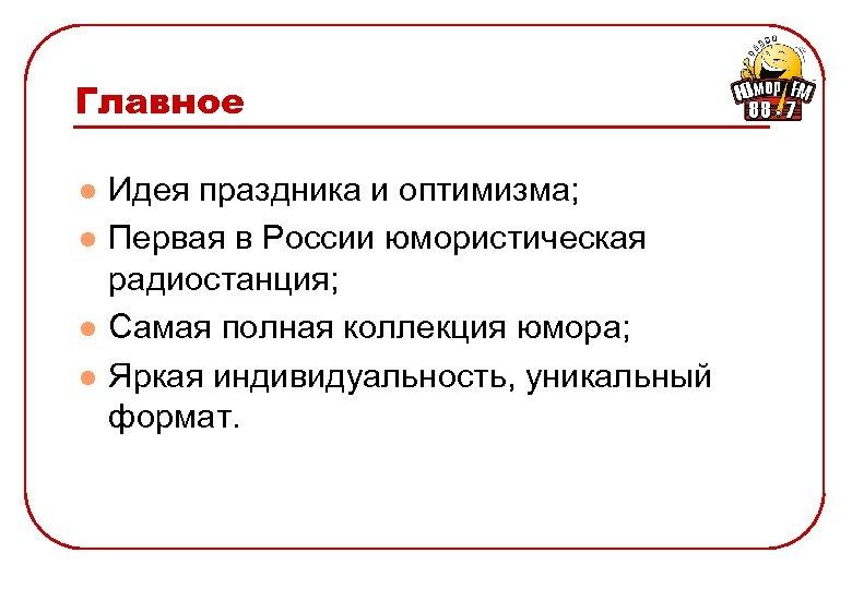 Главное l l Идея праздника и оптимизма; Первая в России юмористическая радиостанция; Самая полная