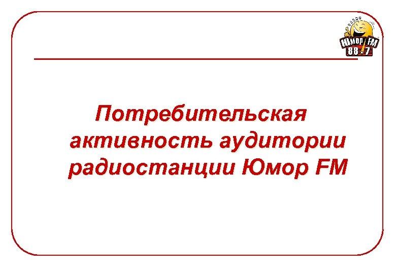 Потребительская активность аудитории радиостанции Юмор FM