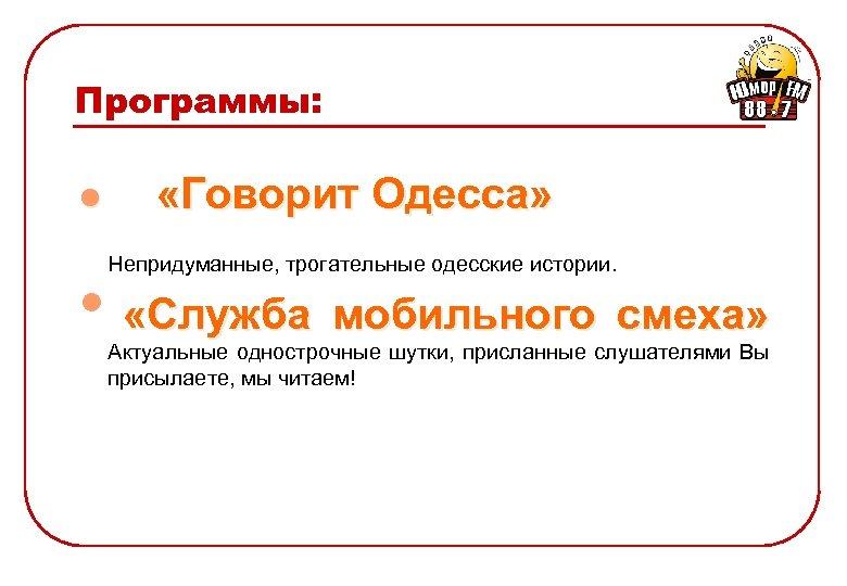 Программы: l «Говорит Одесса» Непридуманные, трогательные одесские истории. • «Служба мобильного смеха» Актуальные однострочные
