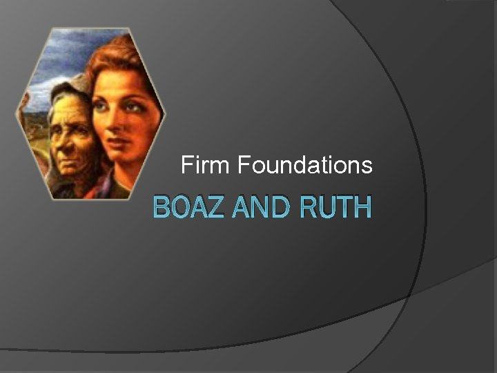 Firm Foundations BOAZ AND RUTH