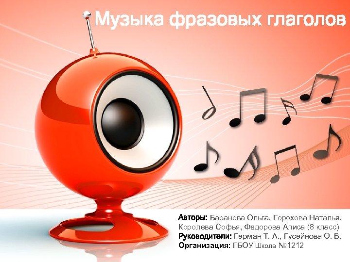 Музыка фразовых глаголов Авторы: Баранова Ольга, Горохова Наталья, Королева Софья, Федорова Алиса (8 класс)