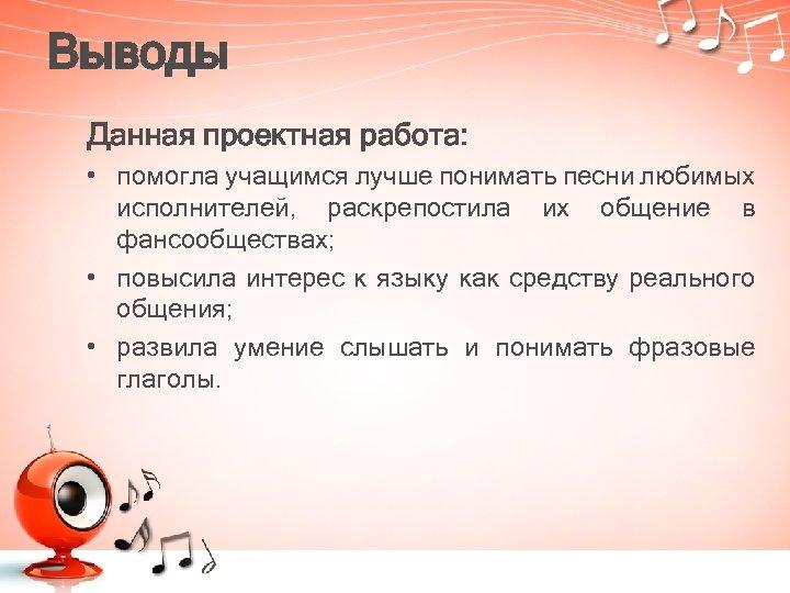 Выводы Данная проектная работа: • помогла учащимся лучше понимать песни любимых исполнителей, раскрепостила их