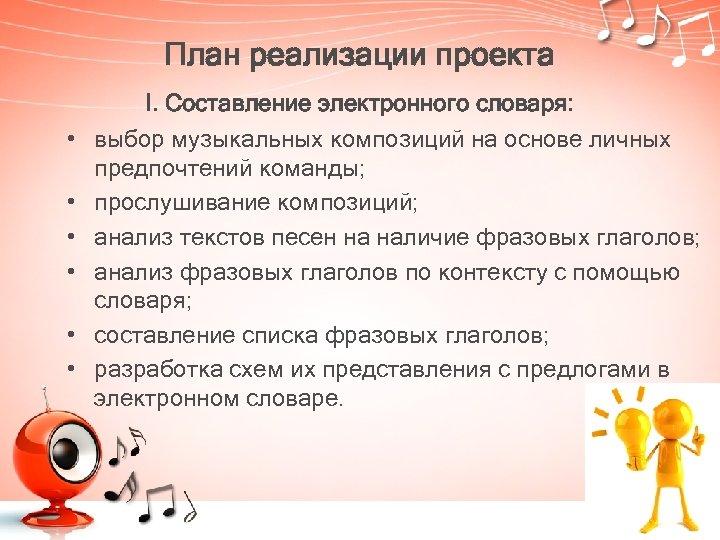 План реализации проекта • • • I. Cоставление электронного словаря: выбор музыкальных композиций на