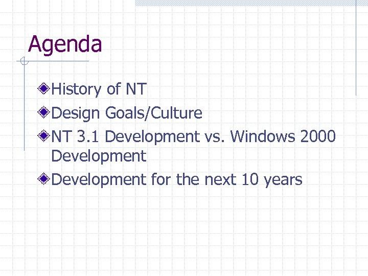 Agenda History of NT Design Goals/Culture NT 3. 1 Development vs. Windows 2000 Development