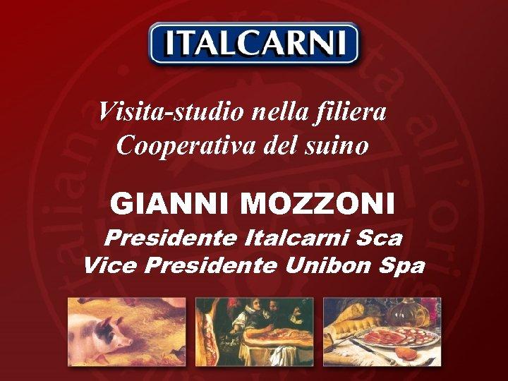 Visita-studio nella filiera Cooperativa del suino GIANNI MOZZONI Presidente Italcarni Sca Vice Presidente Unibon
