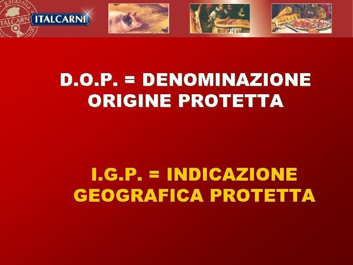 D. O. P. = DENOMINAZIONE ORIGINE PROTETTA I. G. P. = INDICAZIONE GEOGRAFICA PROTETTA