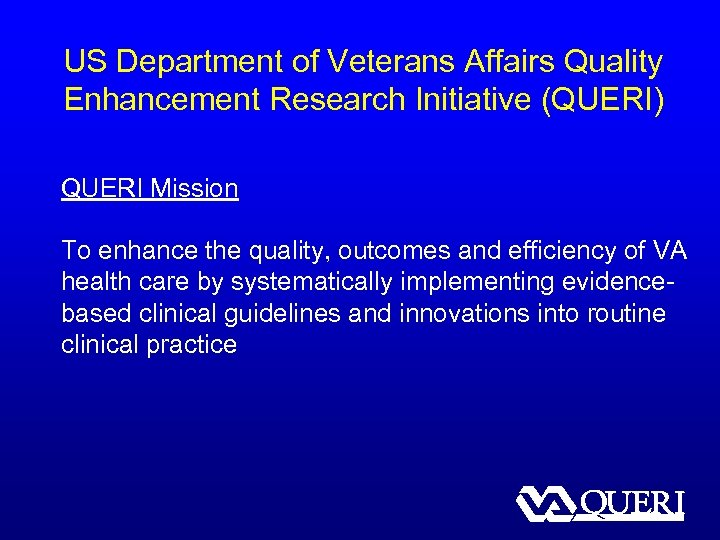 US Department of Veterans Affairs Quality Enhancement Research Initiative (QUERI) QUERI Mission To enhance