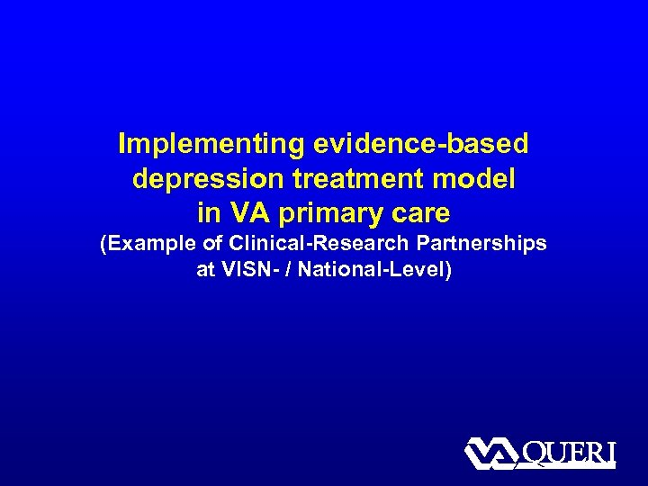 Implementing evidence-based depression treatment model in VA primary care (Example of Clinical-Research Partnerships at