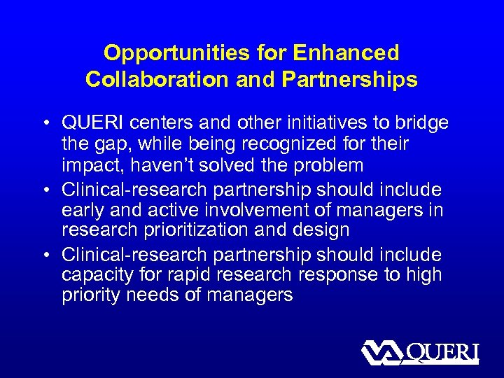 Opportunities for Enhanced Collaboration and Partnerships • QUERI centers and other initiatives to bridge