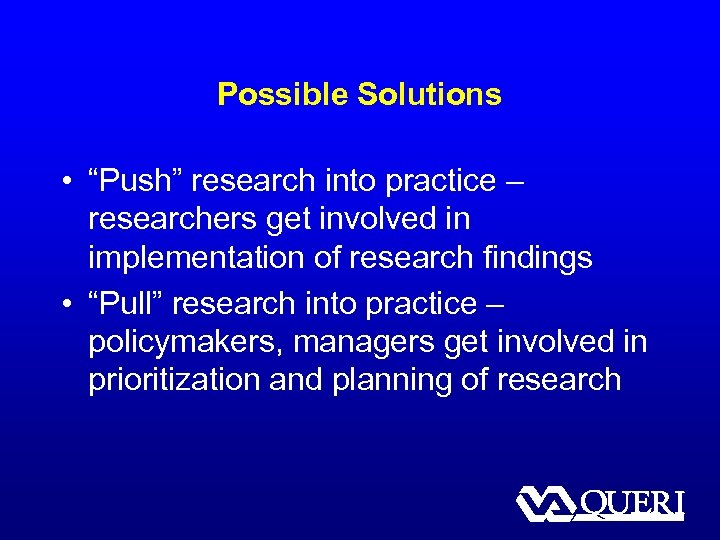 "Possible Solutions • ""Push"" research into practice – researchers get involved in implementation of"