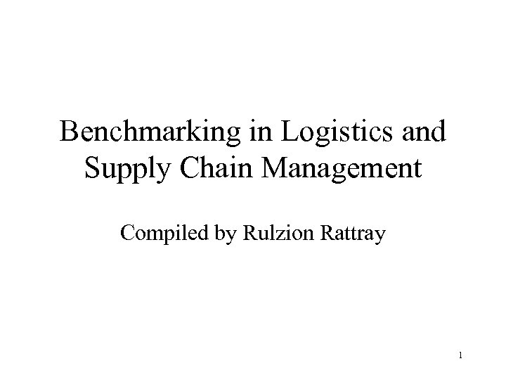 Benchmarking in Logistics and Supply Chain Management Compiled by Rulzion Rattray 1