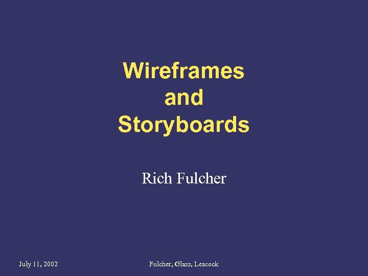 Wireframes and Storyboards Rich Fulcher July 11, 2002 Fulcher, Glass, Leacock
