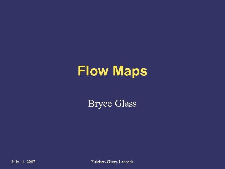 Flow Maps Bryce Glass July 11, 2002 Fulcher, Glass, Leacock
