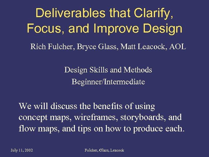 Deliverables that Clarify, Focus, and Improve Design Rich Fulcher, Bryce Glass, Matt Leacock, AOL