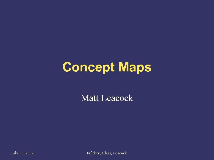 Concept Maps Matt Leacock July 11, 2002 Fulcher, Glass, Leacock
