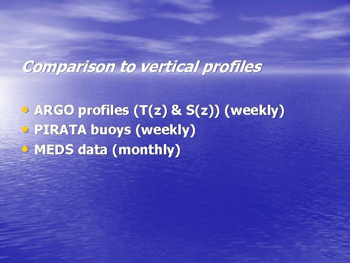 Comparison to vertical profiles • ARGO profiles (T(z) & S(z)) (weekly) • PIRATA buoys