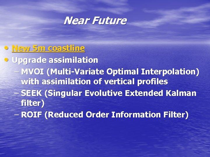 Near Future • New 5 m coastline • Upgrade assimilation – MVOI (Multi-Variate Optimal