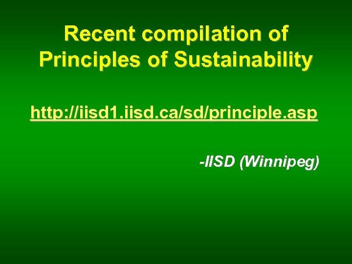 Recent compilation of Principles of Sustainability http: //iisd 1. iisd. ca/sd/principle. asp -IISD (Winnipeg)