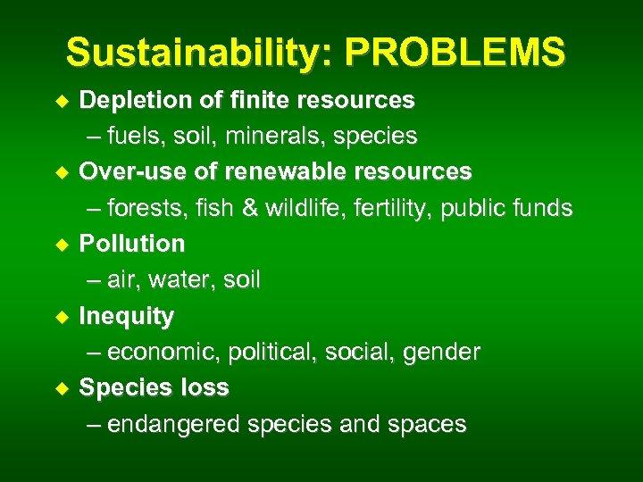 Sustainability: PROBLEMS u u u Depletion of finite resources – fuels, soil, minerals, species