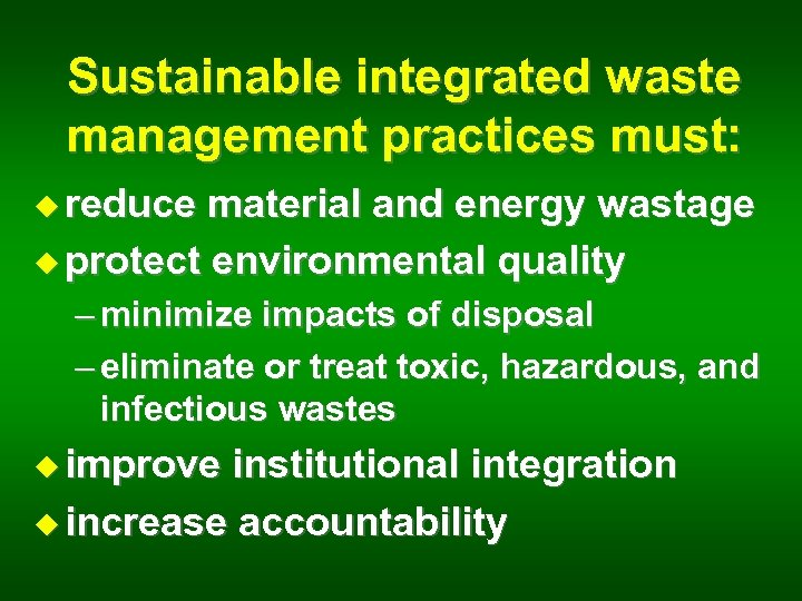 Sustainable integrated waste management practices must: u reduce material and energy wastage u protect