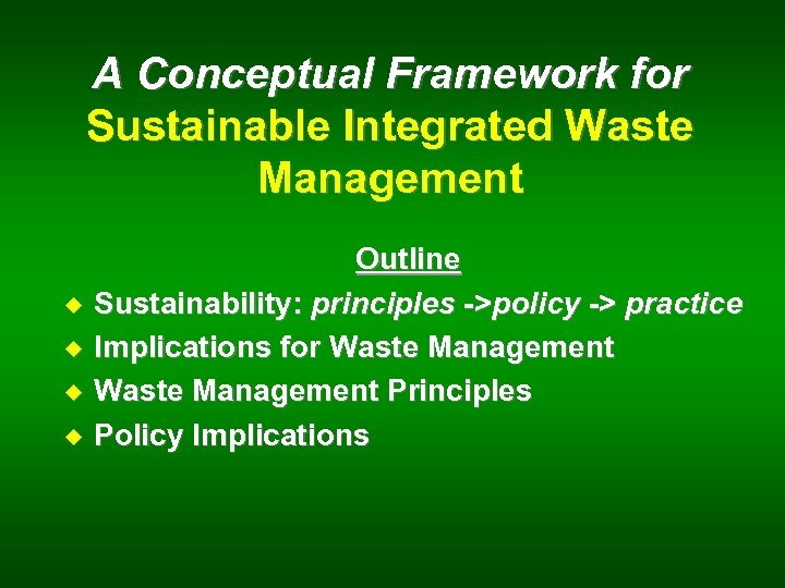 A Conceptual Framework for Sustainable Integrated Waste Management u u Outline Sustainability: principles ->policy