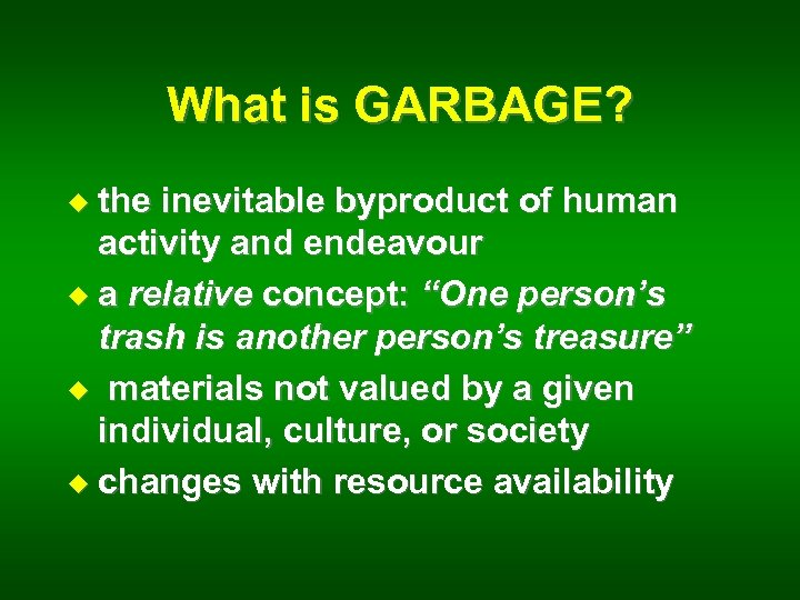 What is GARBAGE? u the inevitable byproduct of human activity and endeavour u a