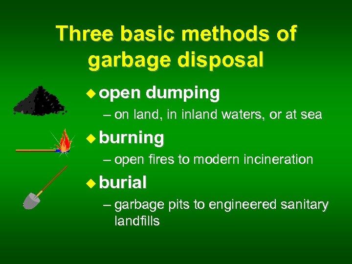 Three basic methods of garbage disposal u open dumping – on land, in inland