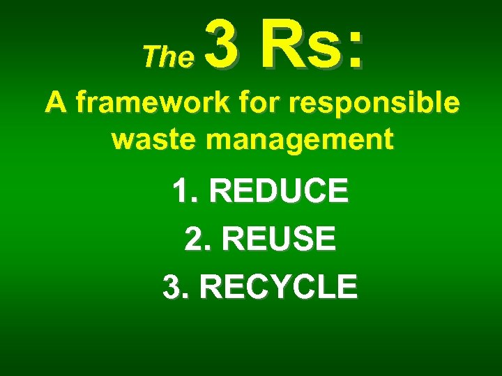 3 Rs: The A framework for responsible waste management 1. REDUCE 2. REUSE 3.