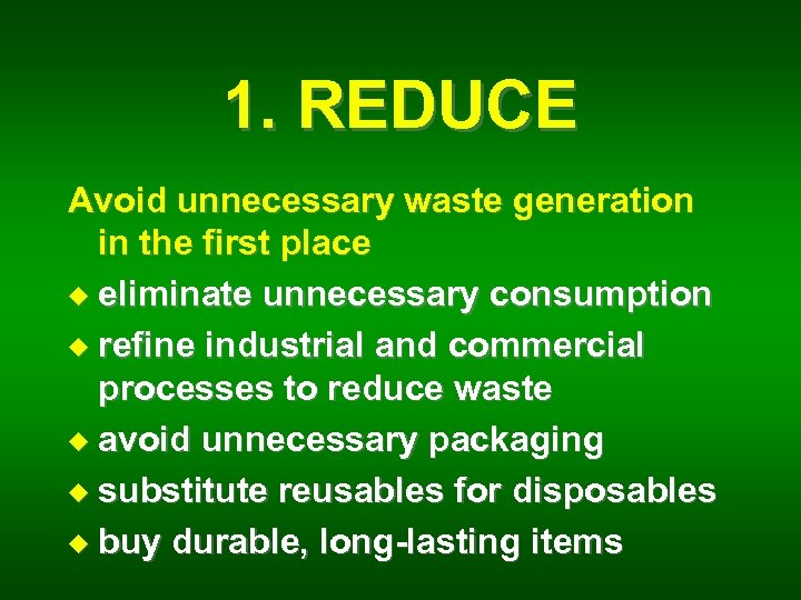 1. REDUCE Avoid unnecessary waste generation in the first place u eliminate unnecessary consumption