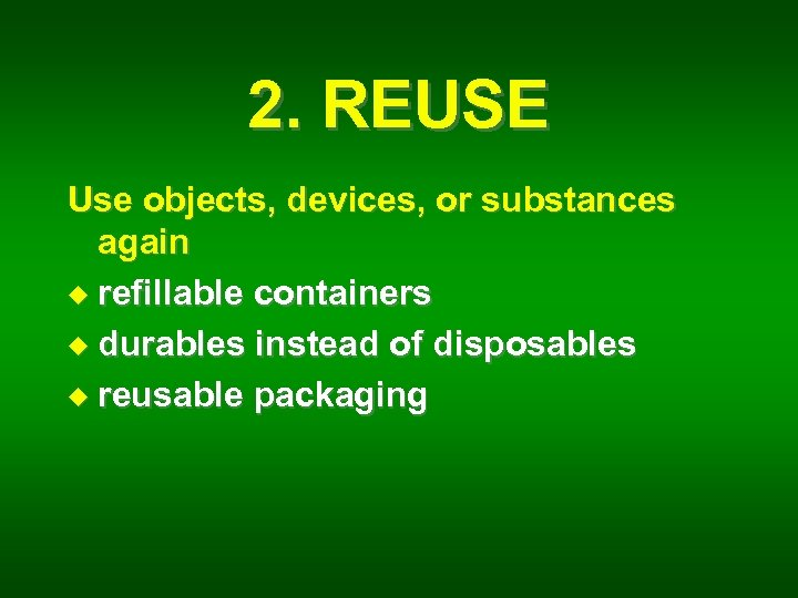 2. REUSE Use objects, devices, or substances again u refillable containers u durables instead