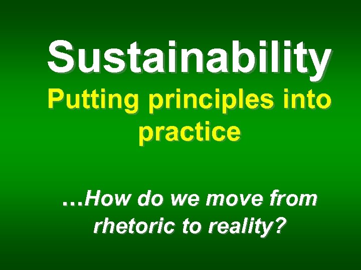 Sustainability Putting principles into practice. . . How do we move from rhetoric to