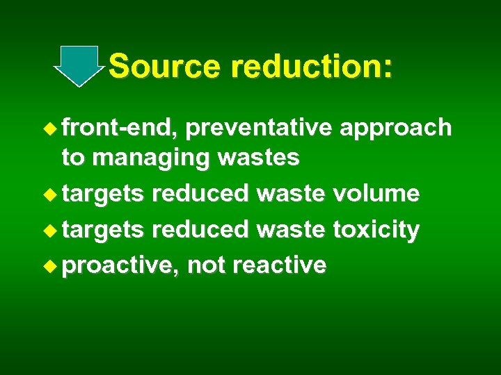 Source reduction: u front-end, preventative approach to managing wastes u targets reduced waste volume