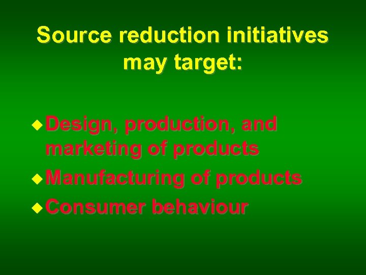 Source reduction initiatives may target: u Design, production, and marketing of products u Manufacturing
