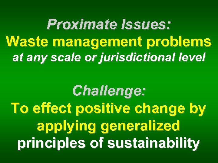 Proximate Issues: Waste management problems at any scale or jurisdictional level Challenge: To effect