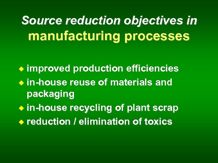 Source reduction objectives in manufacturing processes u improved production efficiencies u in-house reuse of
