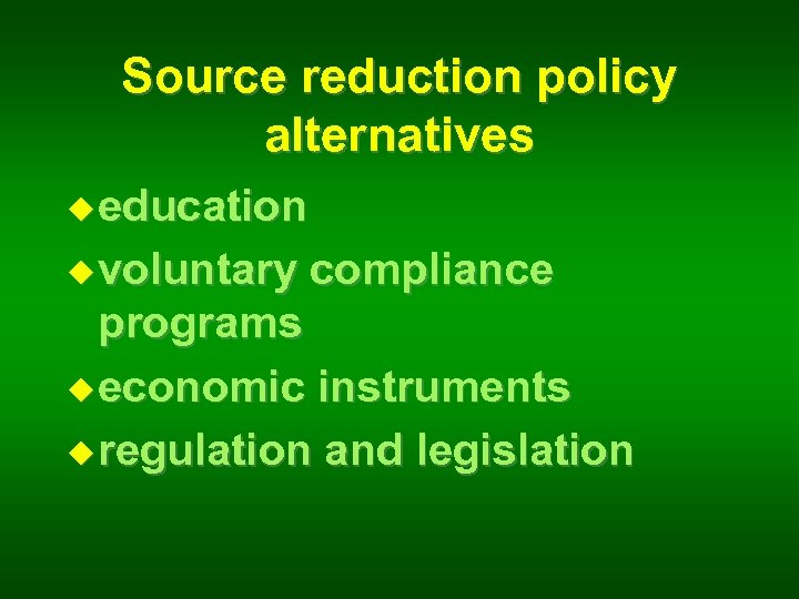 Source reduction policy alternatives u education u voluntary compliance programs u economic instruments u